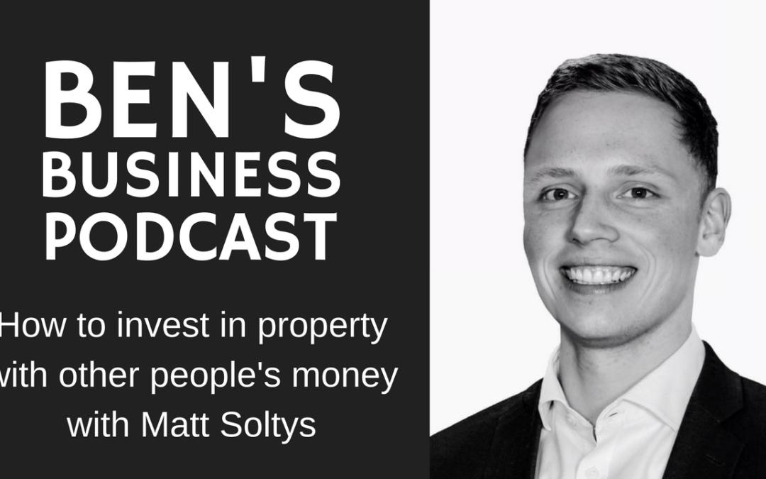 Matt Soltys – Property Developer and Investor – BEN'S BUSINESS PODCAST #14