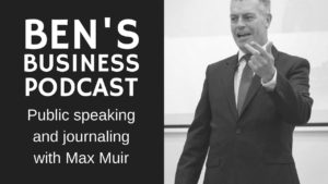 Public Speaking & Journaling with Maxwell Muir - BEN'S BUSINESS PODCAST #5