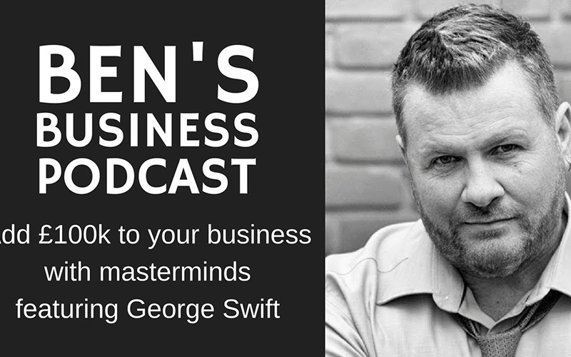 George Swift – Add £100k to your business with masterminds – BEN'S BUSINESS PODCAST #25