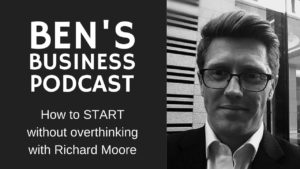 Richard Moore - How to START without overthinking - BEN'S BUSINESS PODCAST #9